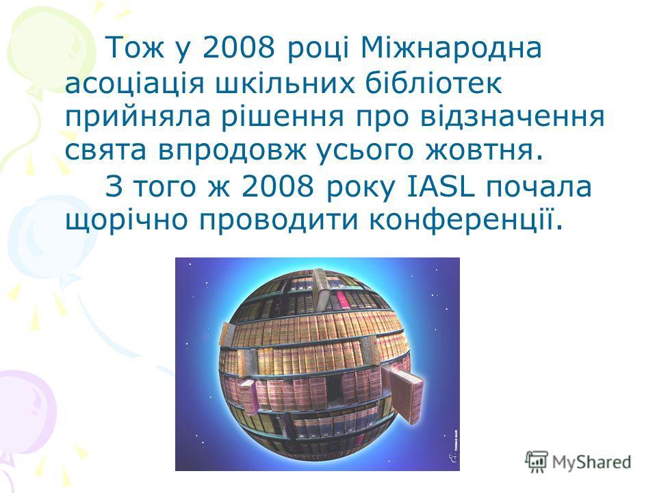 Тож у 2008 році Міжнародна асоціація шкільних бібліотек прийняла рішення про відзначення свята впродовж усього жовтня. З того ж 2008 року IASL почала щорічно проводити конференції.