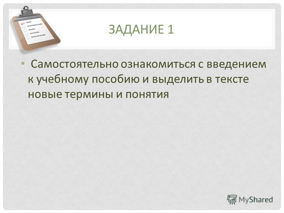 ЗАДАНИЕ 1 Самостоятельно ознакомиться с введением к учебному пособию и выделить в тексте новые термины и понятия