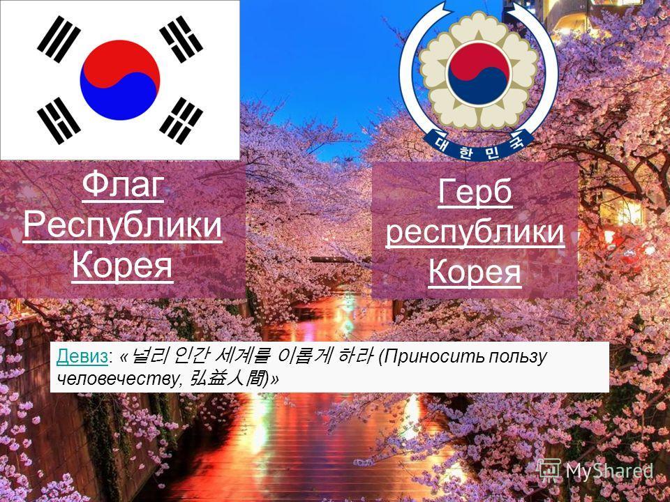 Герб республики Корея Флаг Республики Корея Девиз: « (Приносить пользу человечеству, )»