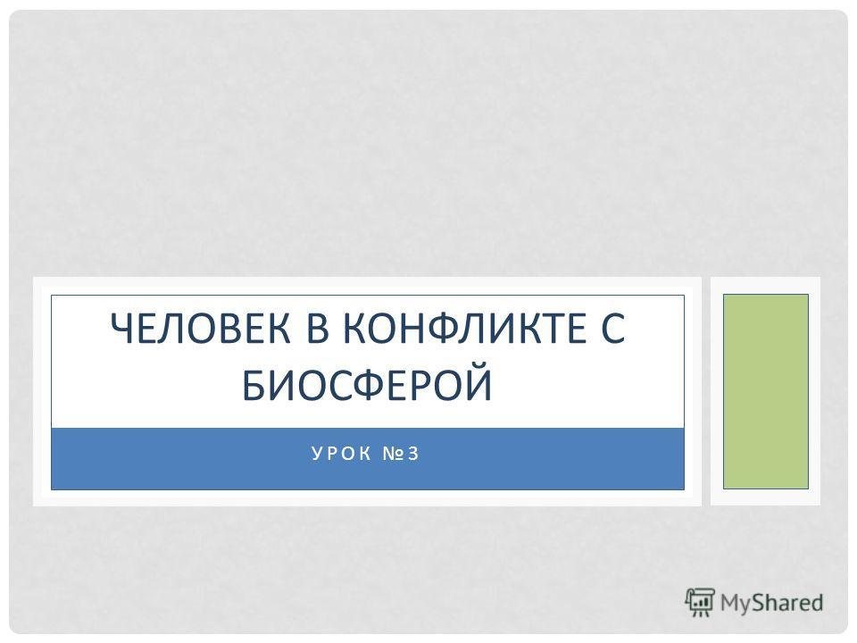 УРОК 3 ЧЕЛОВЕК В КОНФЛИКТЕ С БИОСФЕРОЙ