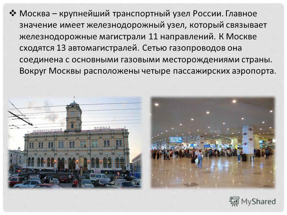 Москва – крупнейший транспортный узел России. Главное значение имеет железнодорожный узел, который связывает железнодорожные магистрали 11 направлений. К Москве сходятся 13 автомагистралей. Сетью газопроводов она соединена с основными газовыми местор