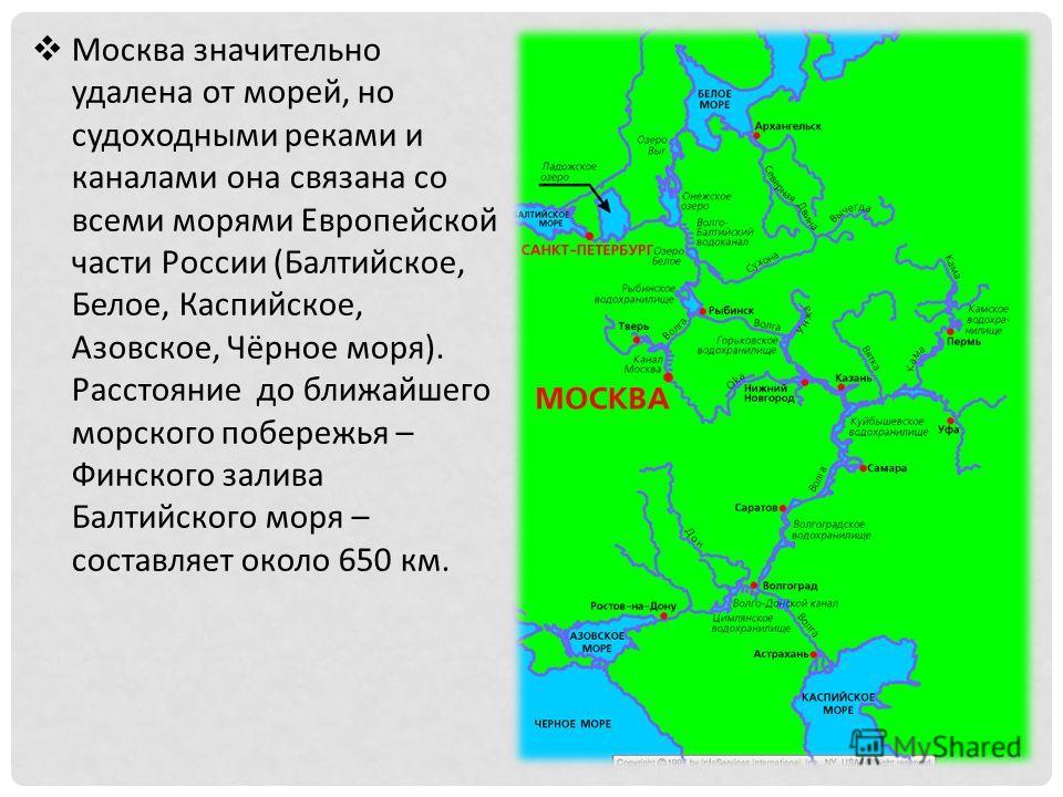 Москва значительно удалена от морей, но судоходными реками и каналами она связана со всеми морями Европейской части России (Балтийское, Белое, Каспийское, Азовское, Чёрное моря). Расстояние до ближайшего морского побережья – Финского залива Балтийско
