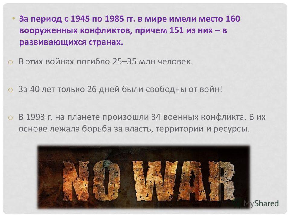 За период с 1945 по 1985 гг. в мире имели место 160 вооруженных конфликтов, причем 151 из них – в развивающихся странах. o В этих войнах погибло 25–35 млн человек. o За 40 лет только 26 дней были свободны от войн! o В 1993 г. на планете произошли 34