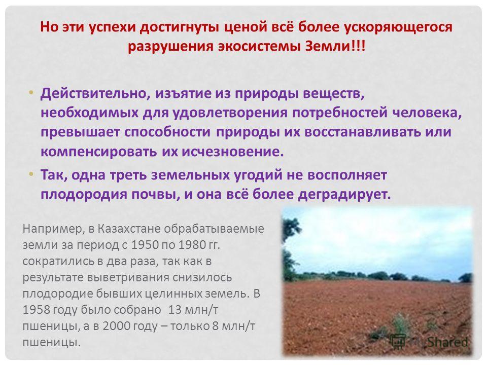 Но эти успехи достигнуты ценой всё более ускоряющегося разрушения экосистемы Земли!!! Действительно, изъятие из природы веществ, необходимых для удовлетворения потребностей человека, превышает способности природы их восстанавливать или компенсировать