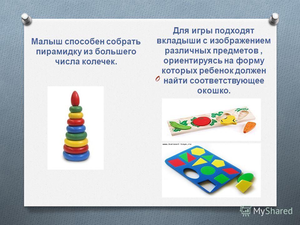 Малыш способен собрать пирамидку из большего числа колечек. Для игры подходят вкладыши с изображением различных предметов, ориентируясь на форму которых ребенок должен найти соответствующее окошко. O