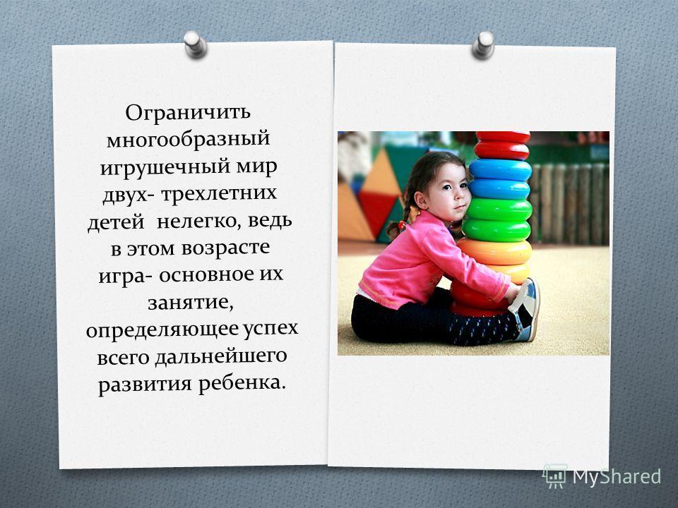 Ограничить многообразный игрушечный мир двух- трехлетних детей нелегко, ведь в этом возрасте игра- основное их занятие, определяющее успех всего дальнейшего развития ребенка.