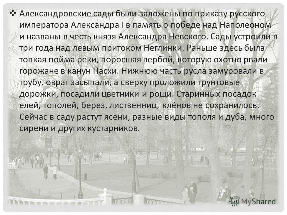 Александровские сады были заложены по приказу русского императора Александра I в память о победе над Наполеоном и названы в честь князя Александра Невского. Сады устроили в три года над левым притоком Неглинки. Раньше здесь была топкая пойма реки, по