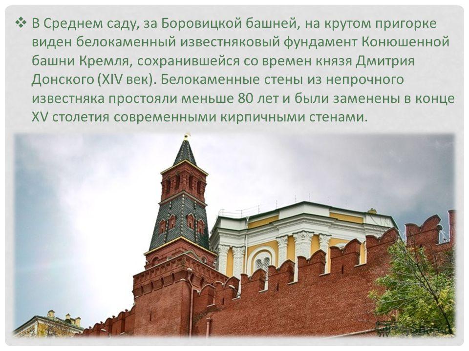 В Среднем саду, за Боровицкой башней, на крутом пригорке виден белокаменный известняковый фундамент Конюшенной башни Кремля, сохранившейся со времен князя Дмитрия Донского (XIV век). Белокаменные стены из непрочного известняка простояли меньше 80 лет