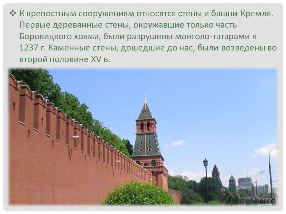 К крепостным сооружениям относятся стены и башни Кремля. Первые деревянные стены, окружавшие только часть Боровицкого холма, были разрушены монголо-татарами в 1237 г. Каменные стены, дошедшие до нас, были возведены во второй половине XV в.