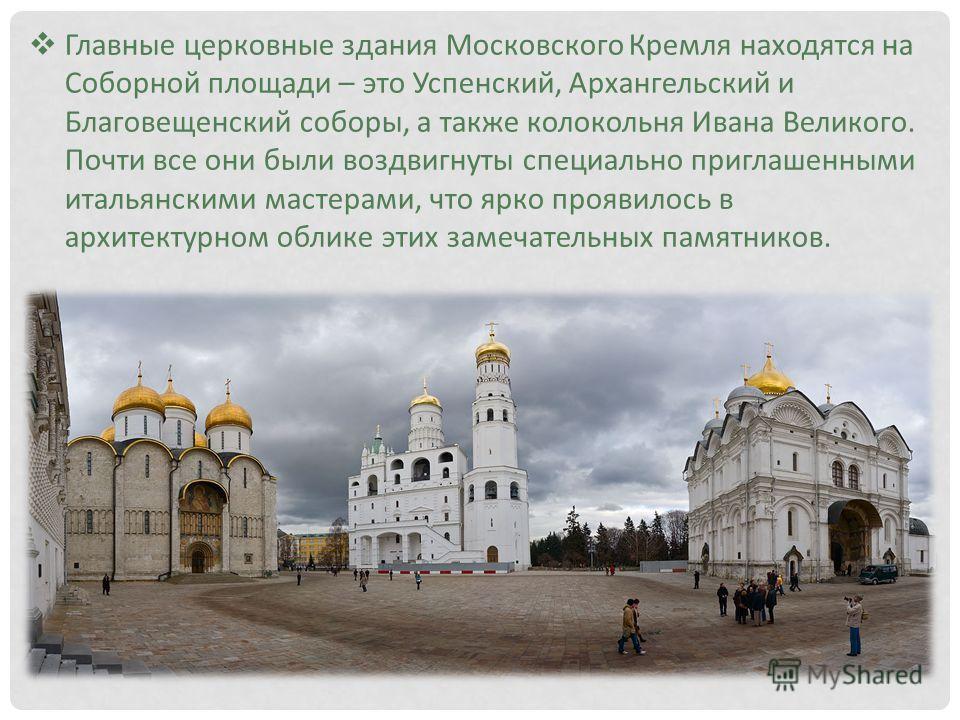 Главные церковные здания Московского Кремля находятся на Соборной площади – это Успенский, Архангельский и Благовещенский соборы, а также колокольня Ивана Великого. Почти все они были воздвигнуты специально приглашенными итальянскими мастерами, что я