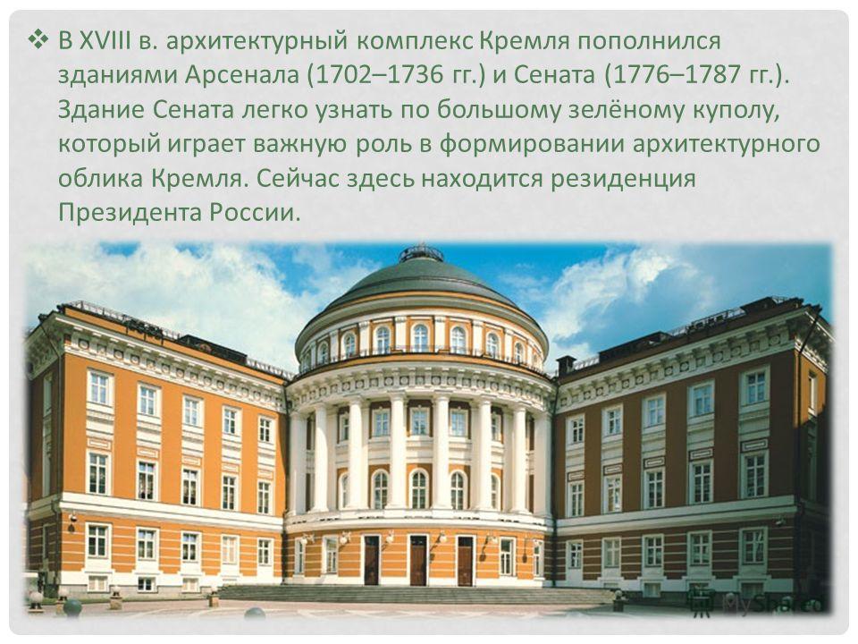 В XVIII в. архитектурный комплекс Кремля пополнился зданиями Арсенала (1702–1736 гг.) и Сената (1776–1787 гг.). Здание Сената легко узнать по большому зелёному куполу, который играет важную роль в формировании архитектурного облика Кремля. Сейчас зде