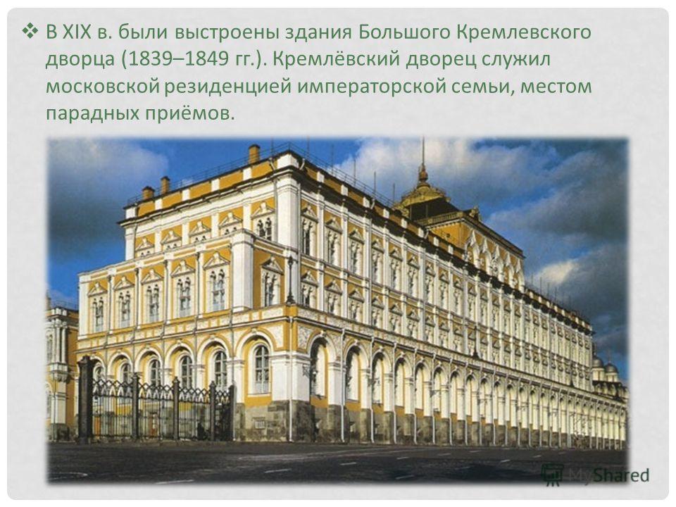 В XIX в. были выстроены здания Большого Кремлевского дворца (1839–1849 гг.). Кремлёвский дворец служил московской резиденцией императорской семьи, местом парадных приёмов.
