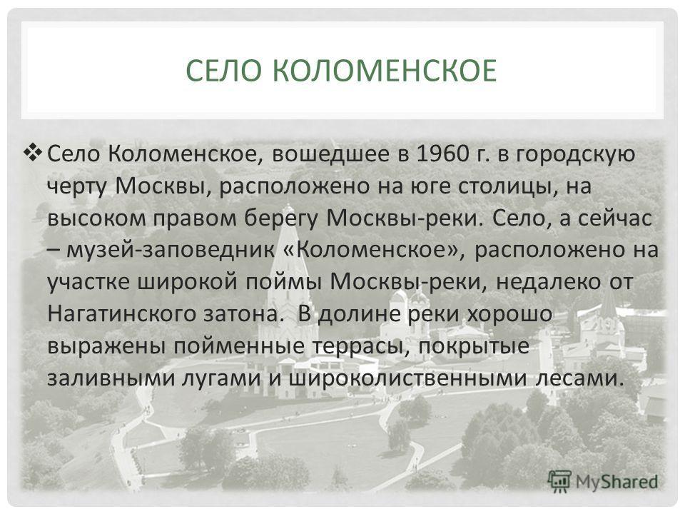 Село Коломенское, вошедшее в 1960 г. в городскую черту Москвы, расположено на юге столицы, на высоком правом берегу Москвы-реки. Село, а сейчас – музей-заповедник «Коломенское», расположено на участке широкой поймы Москвы-реки, недалеко от Нагатинско