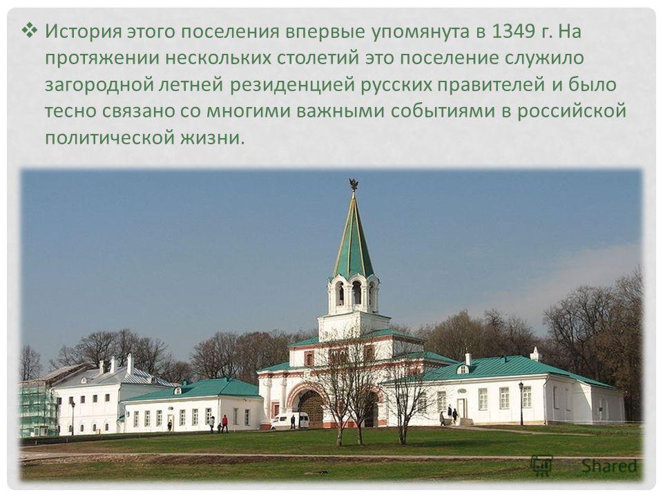 История этого поселения впервые упомянута в 1349 г. На протяжении нескольких столетий это поселение служило загородной летней резиденцией русских правителей и было тесно связано со многими важными событиями в российской политической жизни.