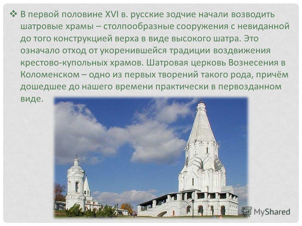 В первой половине XVI в. русские зодчие начали возводить шатровые храмы – столпообразные сооружения с невиданной до того конструкцией верха в виде высокого шатра. Это означало отход от укоренившейся традиции воздвижения крестово-купольных храмов. Шат