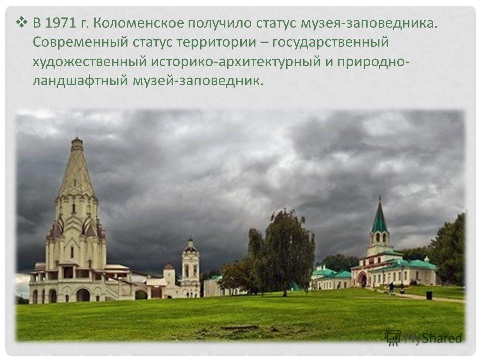 В 1971 г. Коломенское получило статус музея-заповедника. Современный статус территории – государственный художественный историко-архитектурный и природно- ландшафтный музей-заповедник.