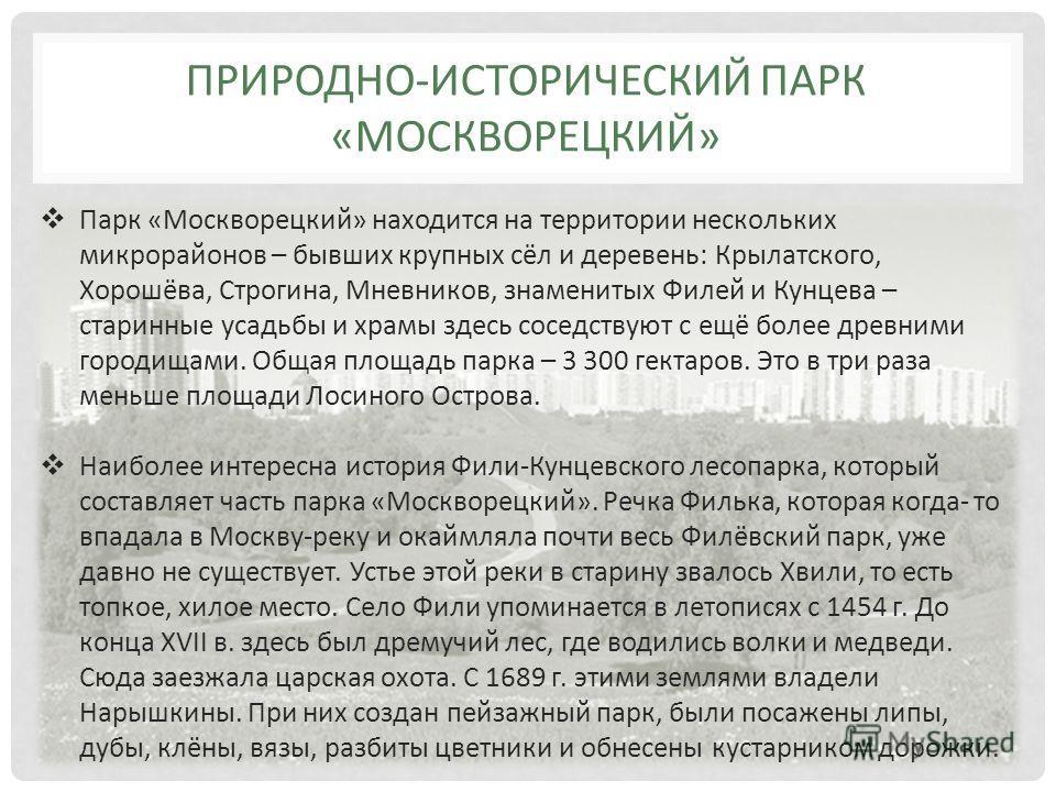 Парк «Москворецкий» находится на территории нескольких микрорайонов – бывших крупных сёл и деревень: Крылатского, Хорошёва, Строгина, Мневников, знаменитых Филей и Кунцева – старинные усадьбы и храмы здесь соседствуют с ещё более древними городищами.