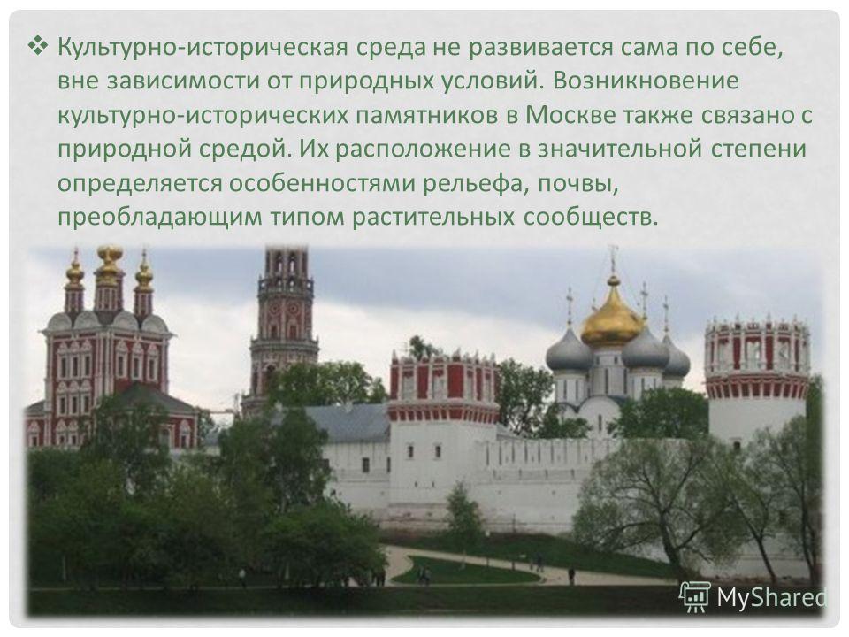 Культурно-историческая среда не развивается сама по себе, вне зависимости от природных условий. Возникновение культурно-исторических памятников в Москве также связано с природной средой. Их расположение в значительной степени определяется особенностя