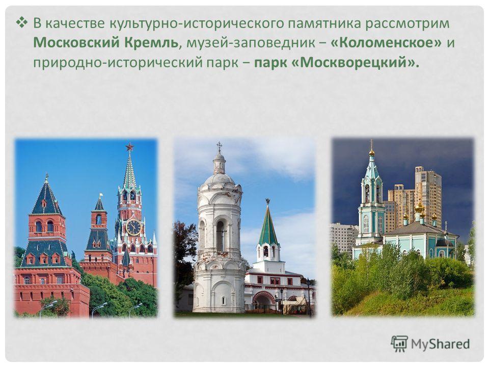 В качестве культурно-исторического памятника рассмотрим Московский Кремль, музей-заповедник «Коломенское» и природно-исторический парк парк «Москворецкий».