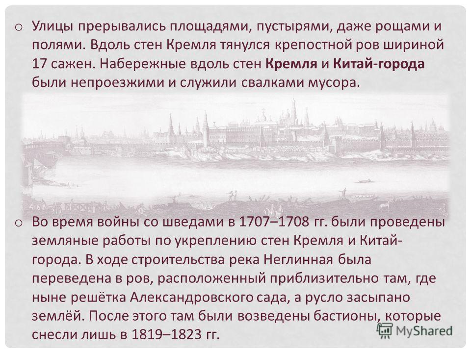 o Улицы прерывались площадями, пустырями, даже рощами и полями. Вдоль стен Кремля тянулся крепостной ров шириной 17 сажен. Набережные вдоль стен Кремля и Китай-города были непроезжими и служили свалками мусора. o Во время войны со шведами в 1707–1708
