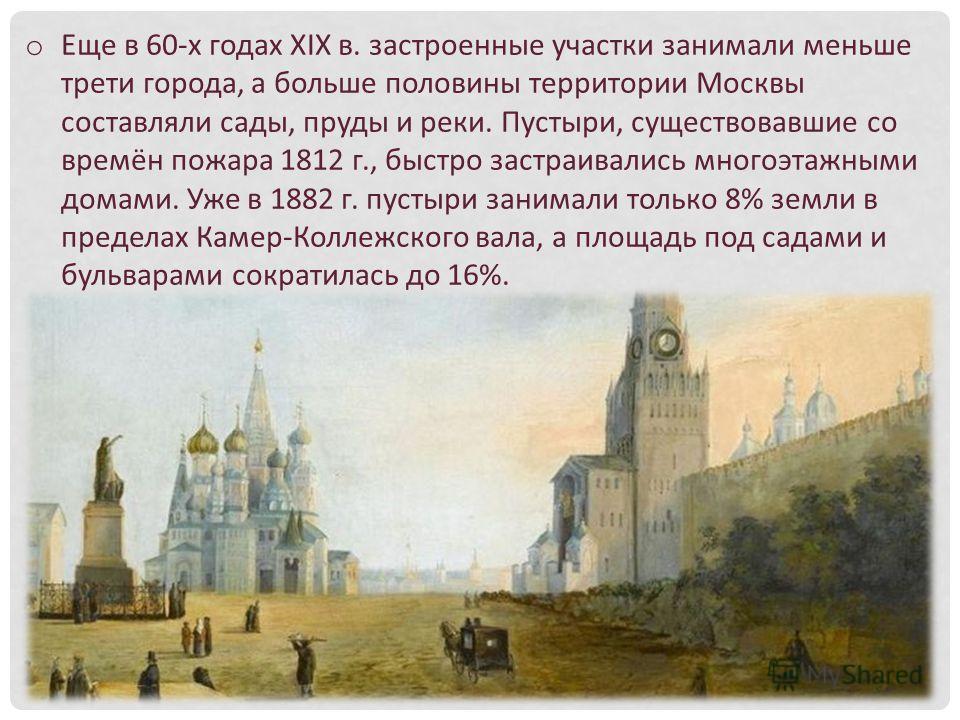 o Еще в 60-х годах XIX в. застроенные участки занимали меньше трети города, а больше половины территории Москвы составляли сады, пруды и реки. Пустыри, существовавшие со времён пожара 1812 г., быстро застраивались многоэтажными домами. Уже в 1882 г.