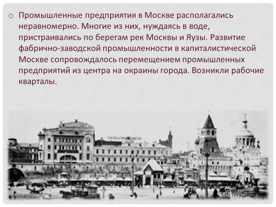 o Промышленные предприятия в Москве располагались неравномерно. Многие из них, нуждаясь в воде, пристраивались по берегам рек Москвы и Яузы. Развитие фабрично-заводской промышленности в капиталистической Москве сопровождалось перемещением промышленны