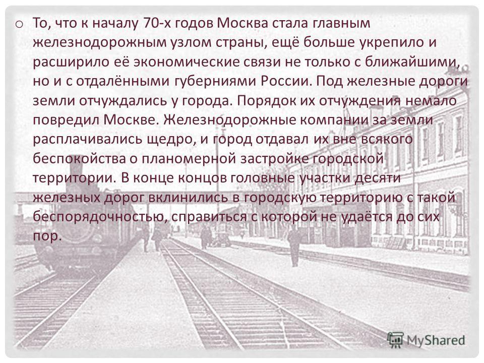 o То, что к началу 70-х годов Москва стала главным железнодорожным узлом страны, ещё больше укрепило и расширило её экономические связи не только с ближайшими, но и с отдалёнными губерниями России. Под железные дороги земли отчуждались у города. Поря