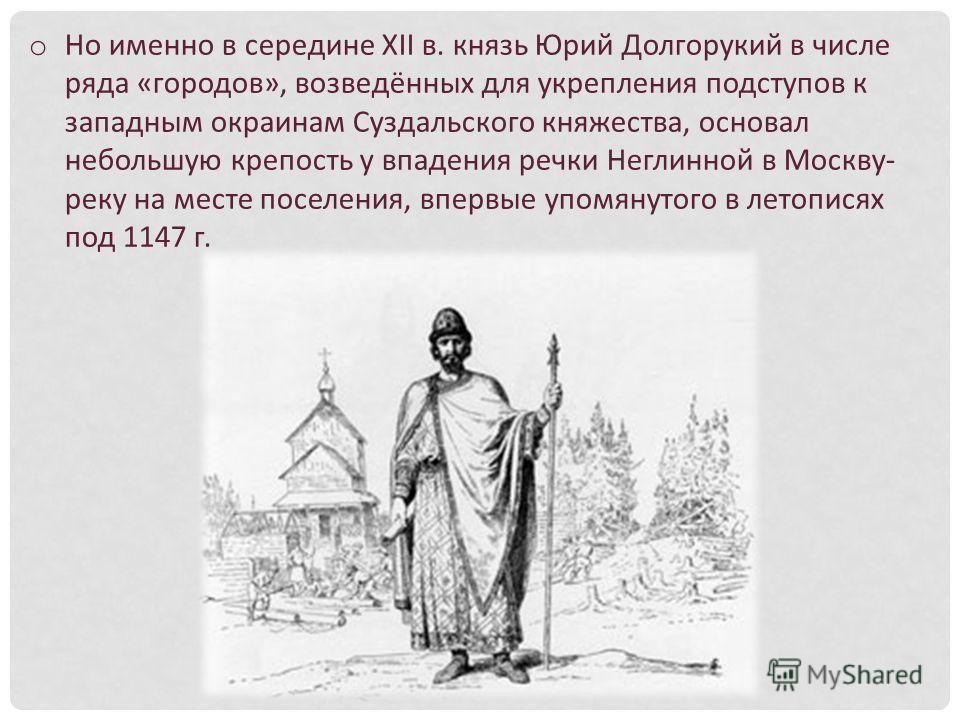 o Но именно в середине XII в. князь Юрий Долгорукий в числе ряда «городов», возведённых для укрепления подступов к западным окраинам Суздальского княжества, основал небольшую крепость у впадения речки Неглинной в Москву- реку на месте поселения, впер