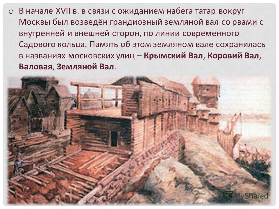 o В начале XVII в. в связи с ожиданием набега татар вокруг Москвы был возведён грандиозный земляной вал со рвами с внутренней и внешней сторон, по линии современного Садового кольца. Память об этом земляном вале сохранилась в названиях московских ули