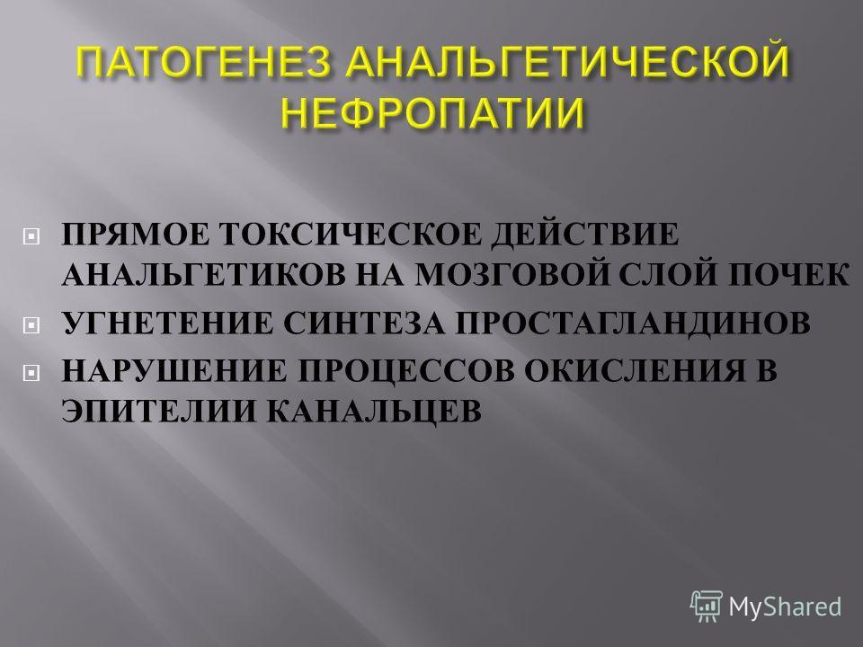 ПРЯМОЕ ТОКСИЧЕСКОЕ ДЕЙСТВИЕ АНАЛЬГЕТИКОВ НА МОЗГОВОЙ СЛОЙ ПОЧЕК УГНЕТЕНИЕ СИНТЕЗА ПРОСТАГЛАНДИНОВ НАРУШЕНИЕ ПРОЦЕССОВ ОКИСЛЕНИЯ В ЭПИТЕЛИИ КАНАЛЬЦЕВ