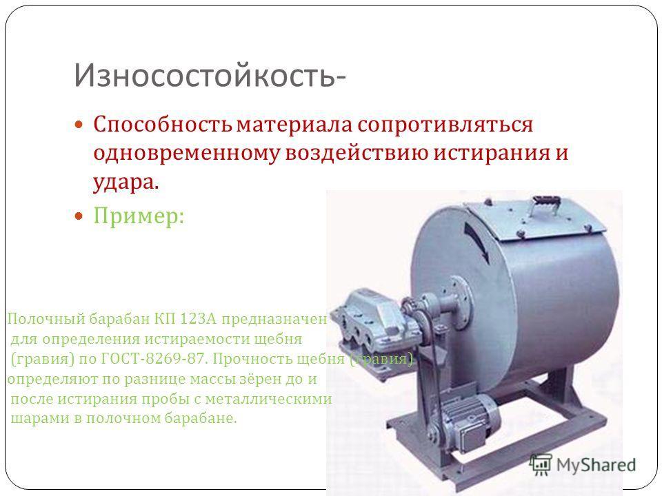 Износостойкость - Способность материала сопротивляться одновременному воздействию истирания и удара. Пример : Полочный барабан КП 123А предназначен для определения истираемости щебня (гравия) по ГОСТ-8269-87. Прочность щебня (гравия) определяют по ра