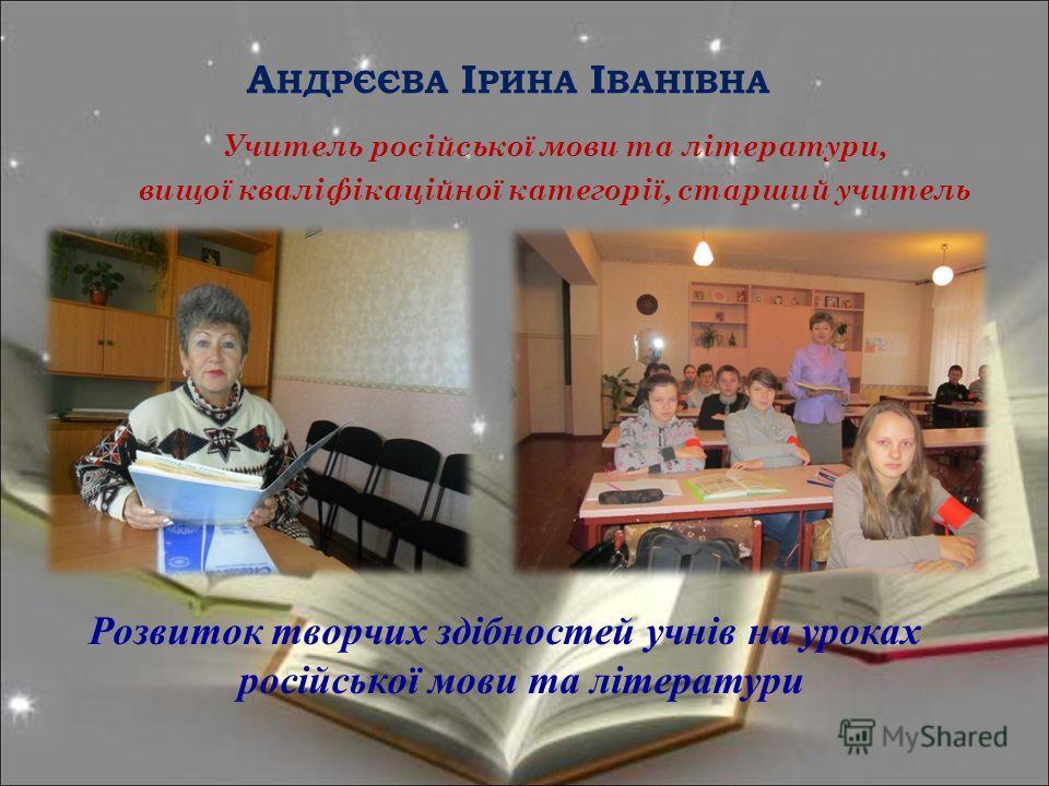 А НДРЄЄВА І РИНА І ВАНІВНА Учитель російської мовы та літератури, выщої кваліфікаційної категорії, старший учитель Розвыток творчих здібностей учнів на уроках російської мовы та літератури