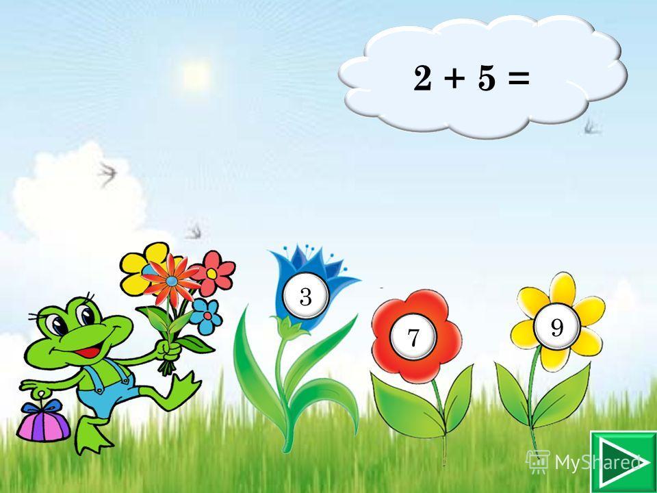 2 + 5 = 3 7 9