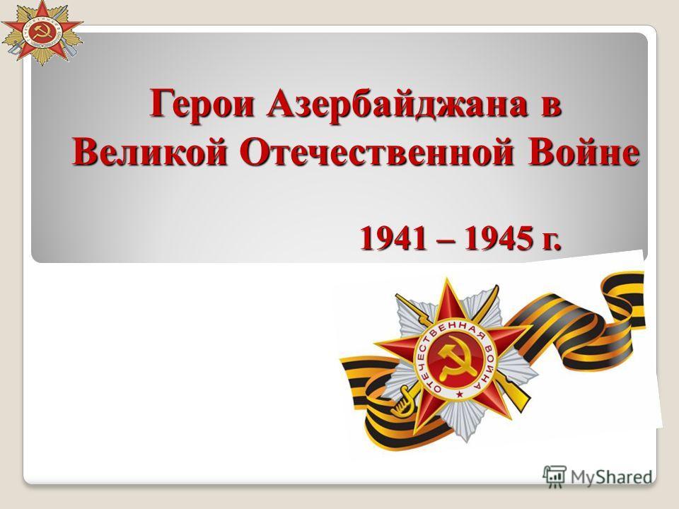 Герои Азербайджана в Великой Отечественной Войне 1941 – 1945 г.