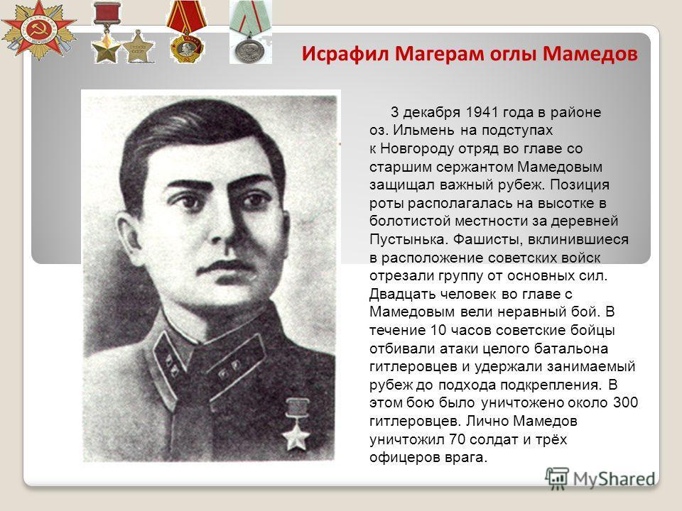 Исрафил Магерам оглы Мамедов 3 декабря 1941 года в районе оз. Ильмень на подступах к Новгороду отряд во главе со старшим сержантом Мамедовым защищал важный рубеж. Позиция роты располагалась на высотке в болотистой местности за деревней Пустынька. Фаш
