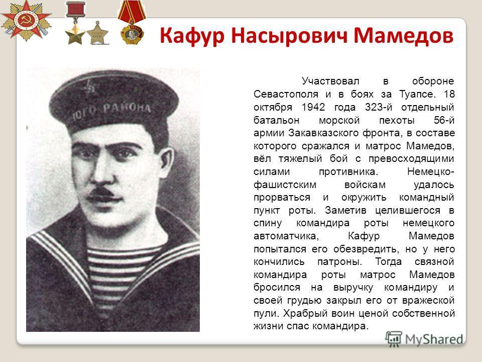 Участвовал в обороне Севастополя и в боях за Туапсе. 18 октября 1942 года 323-й отдельный батальон морской пехоты 56-й армии Закавказского фронта, в составе которого сражался и матрос Мамедов, вёл тяжелый бой с превосходящими силами противника. Немец