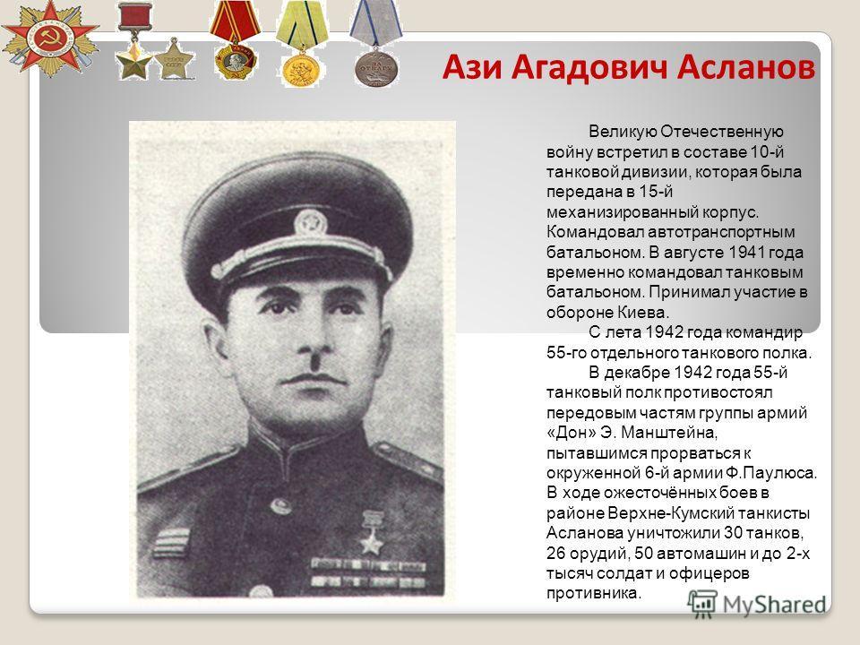 Ази Агадович Асланов Великую Отечественную войну встретил в составе 10-й танковой дивизии, которая была передана в 15-й механизированный корпус. Командовал автотранспортным батальоном. В августе 1941 года временно командовал танковым батальоном. Прин