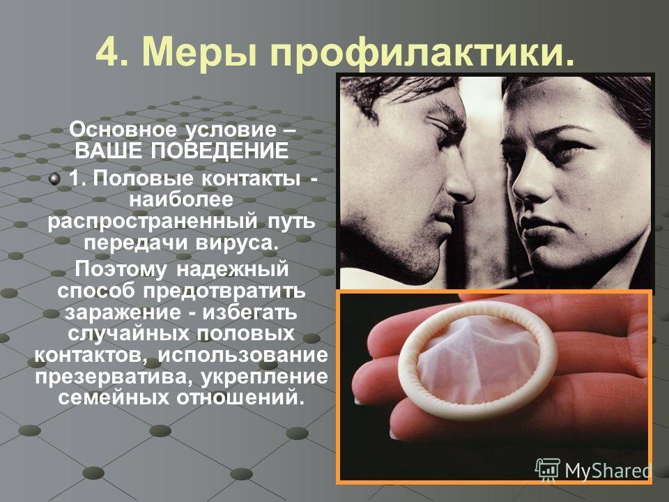 4. Меры профилактики. Основное условие – ВАШЕ ПОВЕДЕНИЕ 1. Половые контакты - наиболее распространенный путь передачи вируса. Поэтому надежный способ предотвратить заражение - избегать случайных половых контактов, использование презерватива, укреплен