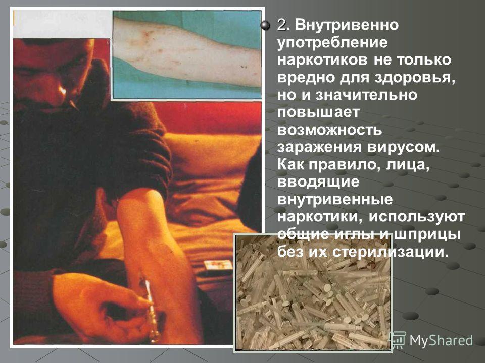 2 2. Внутривенно употребление наркотиков не только вредно для здоровья, но и значительно повышает возможность заражения вирусом. Как правило, лица, вводящие внутривенные наркотики, используют общие иглы и шприцы без их стерилизации.