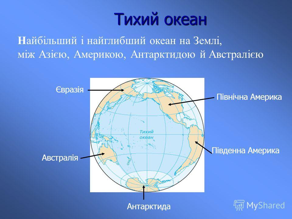 Тихий океан Найбільший і найглибший океан на Землі, між Азією, Америкою, Антарктидою й Австралією Антарктида Австралія Південна Америка Північна Америка Євразія