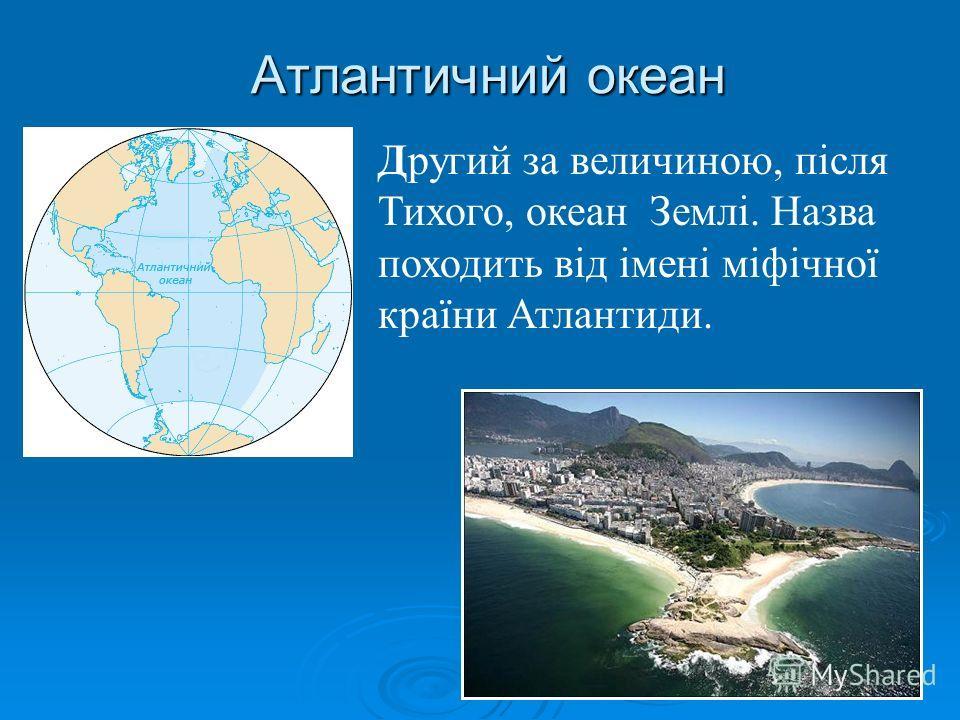 Атлантичний океан Другий за величиною, після Тихого, океан Землі. Назва походить від імені міфічної країни Атлантиди.