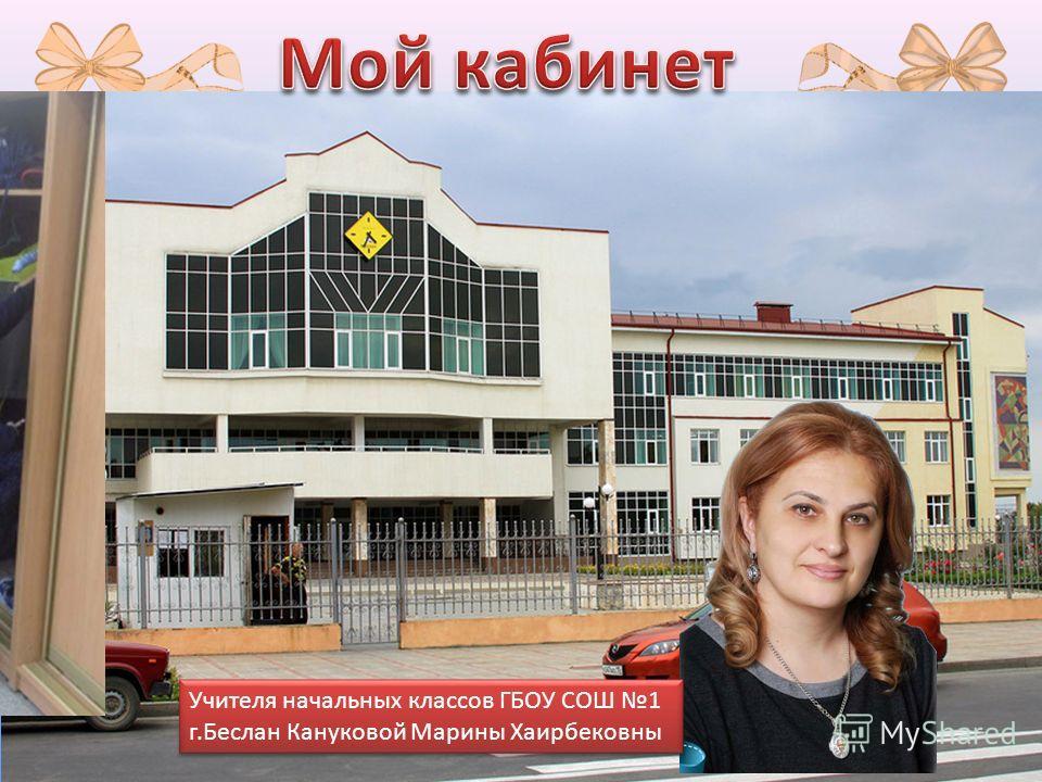 Учителя начальных классов ГБОУ СОШ 1 г.Беслан Кануковой Марины Хаирбековны