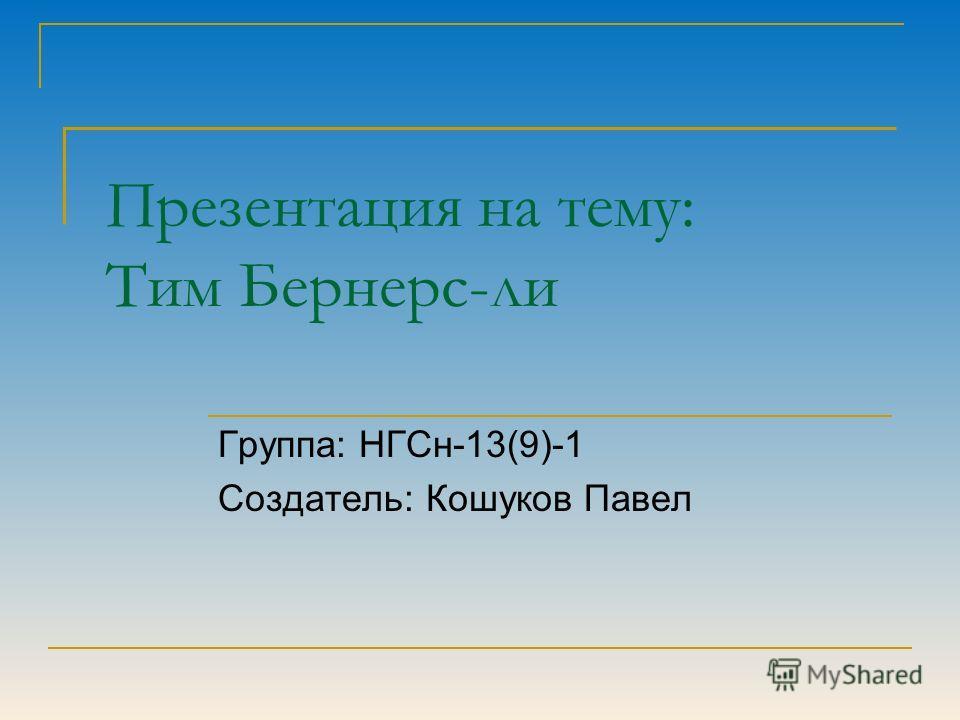 Презентация на тему: Тим Бернерс-ли Группа: НГСн-13(9)-1 Создатель: Кошуков Павел