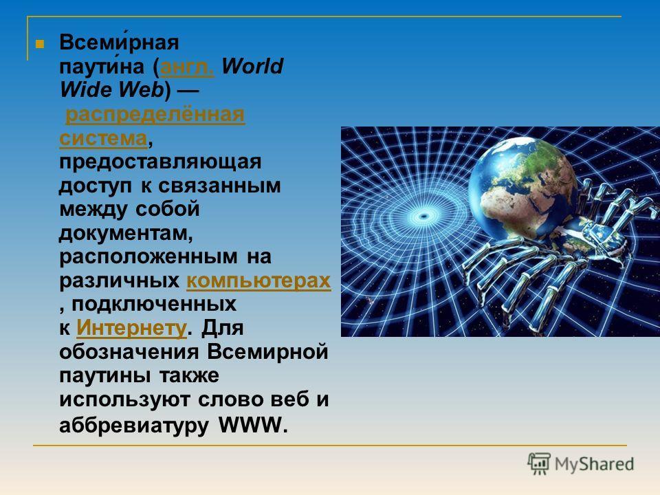 Всеми́рная паути́на (англ. World Wide Web) распределённая система, предоставляющая доступ к связанным между собой документам, расположенным на различных компьютерах, подключенных к Интернету. Для обозначения Всемирной паутины также используют слово в