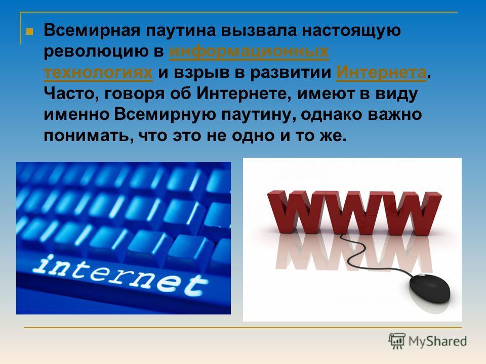 Всемирная паутина вызвала настоящую революцию в информационных технологиях и взрыв в развитии Интернета. Часто, говоря об Интернете, имеют в виду именно Всемирную паутину, однако важно понимать, что это не одно и то же.информационных технологиях Инте