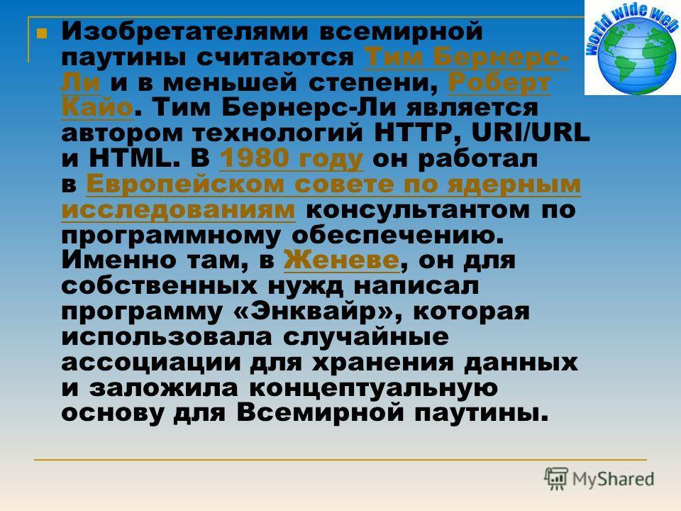 Изобретателями всемирной паутины считаются Тим Бернерс- Ли и в меньшей степени, Роберт Кайо. Тим Бернерс-Ли является автором технологий HTTP, URI/URL и HTML. В 1980 году он работал в Европейском совете по ядерным исследованиям консультантом по програ