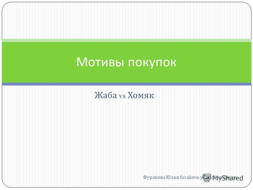 Жаба vs Хомяк Мотивы покупок Фуракова Юлия furakova-yulya@yandex.ru