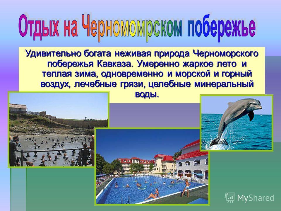 Удивительно богата неживая природа Черноморского побережья Кавказа. Умеренно жаркое лето и теплая зима, одновременно и морской и горный воздух, лечебные грязи, целебные минеральный воды.