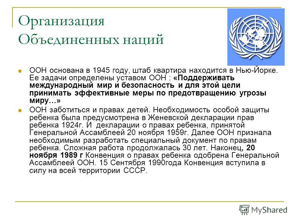 Организация Объединенных наций ООН основана в 1945 году, штаб квартира находится в Нью-Йорке. Ее задачи определены уставом ООН : «Поддерживать международный мир и безопасность и для этой цели принимать эффективные меры по предотвращению угрозы миру…»