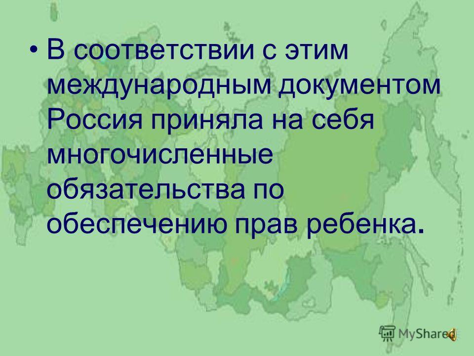 В соответствии с этим международным документом Россия приняла на себя многочисленные обязательства по обеспечению прав ребенка.